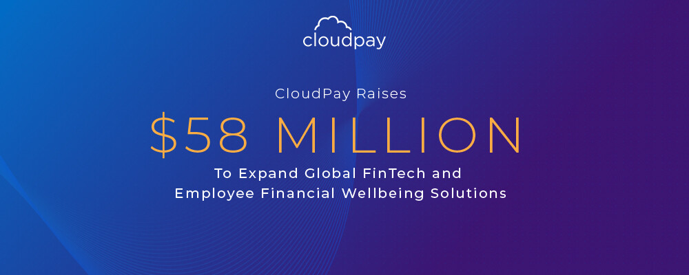 CloudPay Raises $58 Million To Expand Global FinTech and Employee Financial Wellbeing Solutions